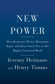 New Power - How Businesses Thrive, Movements Begin, and Ideas Catch Fire in Our Highly Connected World ebook by Jeremy Heimans, Henry Timms
