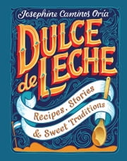 Dulce de Leche - Recipes, Stories, & Sweet Traditions ebook by Josephine Caminos Oria
