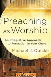 Preaching as Worship - An Integrative Approach to Formation in Your Church ebook by Michael J. Quicke