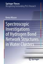Spectroscopic Investigations of Hydrogen Bond Network Structures in Water Clusters ebook by Kenta Mizuse