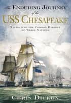 The Enduring Journey of the USS Chesapeake: Navigating the Common History of Three Nations ebook by Chris Dickon
