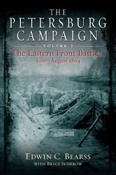 The Petersburg Campaign - The Eastern Front Battles, June - August 1864, Volume 1 ebook by Bearss, Edwin C.