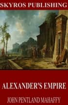 Alexander's Empire ebook by John Pentland Mahaffy