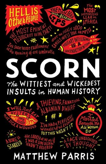 Scorn - The Wittiest and Wickedest Insults in Human History ebook by Matthew Parris