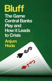Bluff - The Game Central Banks Play and How It Leads to Crisis ebook by Anjum Hoda