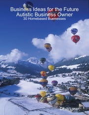 Business Ideas for the Future Autistic Business Owner: 30 Homebased Businesses ebook by Dawn Lucan