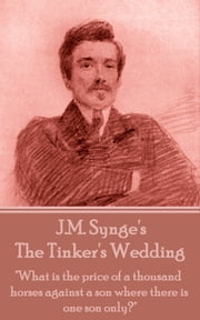 "The Tinker's Wedding - ""What is the price of a thousand horses against a son where there is one son only?"" ebook by J.M. Synge"