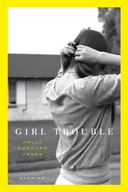 Girl Trouble - Stories ebook by Holly Goddard Jones