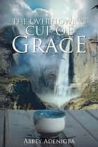 The Overflowing Cup of Grace ebook by Abbey Adenigba