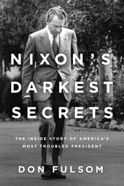 Nixon's Darkest Secrets - The Inside Story of America's Most Troubled President ebook by Donald Fulsom