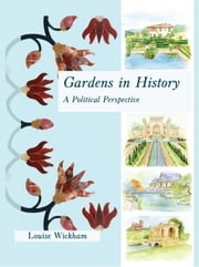 Gardens in History: A Political Perspective ebook by Wickham, Louise