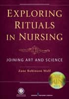 Exploring Rituals in Nursing ebook by Zane Wolf, PhD, RN, FAAN
