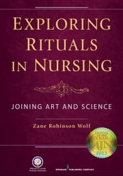 Exploring Rituals in Nursing - Joining Art and Science ebook by Zane Wolf, PhD, RN, FAAN