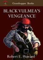 BLACK VULMEA'S VENGEANCE AND OTHER TALES OF PIRATES - BLACK VULMEA'S VENGEANCE , Swords of the Red Brotherhood , The Isle of Pirate's Doom eBook by ROBERT E. HOWARD
