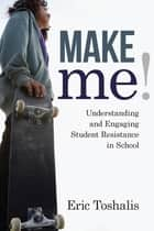 Make Me! - Understanding and Engaging Student Resistance in School ebook by Eric Toshalis