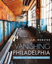 Vanishing Philadelphia - Ruins of the Quaker City ebook by J.P. Webster