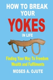 How To Break Your Yokes In Life: Finding Your Way To Freedom, Wealth and Fulfillments ebook by Moses A. Ojute