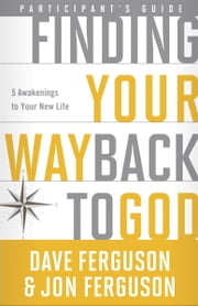 Finding Your Way Back to God Participant's Guide - Five Awakenings to Your New Life ebook by Dave Ferguson,Jon Ferguson