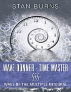Wave Donner - Time Master: Wave of the Multiple Integral ebook by Stan Burns