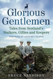Glorious Gentlemen - Tales from Scotland's Stalkers, Gillies and Keepers ebook by Bruce Sandison
