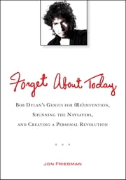 Forget About Today - Bob Dylan's Genius for (Re)invention, Shunning the Naysayers, and Creating a Per sonal Revolution ebook by Jon Friedman