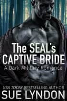 The SEAL's Captive Bride - A Dark Military Romance ebook by