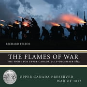 The Flames of War - The Fight for Upper Canada, July-December 1813 ebook by Richard Feltoe