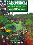 Parkingdom: You Can Be Small And Still Make A Big Difference ebook by Glen Johnson