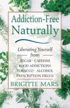 Addiction-Free Naturally: Liberating Yourself from Sugar, Caffeine, Food Addictions, Tobacco, Alcohol, and Prescription Drugs ebook by Brigitte Mars, A.H.G.