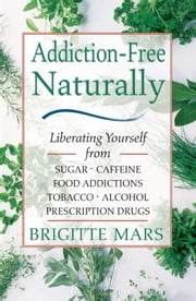 Addiction-Free Naturally: Liberating Yourself from Sugar, Caffeine, Food Addictions, Tobacco, Alcohol, and Prescription Drugs - Liberating Yourself from Sugar, Caffeine, Food Addictions, Tobacco, Alcohol, and Prescription Drugs ebook by Brigitte Mars, A.H.G.