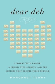 Dear Deb - A Woman with Cancer, a Friend with Secrets, and the Letters That Became Their Miracle ebook by Margaret Terry
