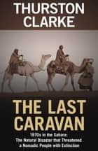 The Last Caravan - 1970s in the Sahara: The Natural Disaster that Threatened a Nomadic People with Extinction ebook by Thurston Clarke