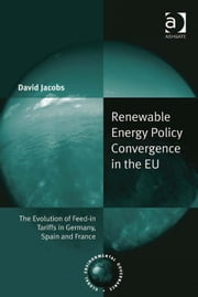 Renewable Energy Policy Convergence in the EU - The Evolution of Feed-in Tariffs in Germany, Spain and France ebook by Dr David Jacobs,Professor John J. Kirton,Professor Miranda A Schreurs,Mr Konrad Von Moltke