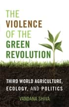 The Violence of the Green Revolution - Third World Agriculture, Ecology, and Politics ebook by Vandana Shiva