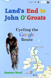 Lands End to John O Groats: Cycling the Google Route ebook by Royston Wood