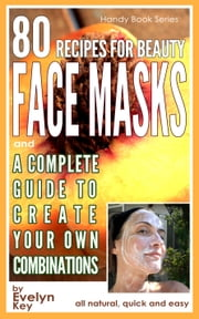 80 Recipes For Beauty Face Masks, And a Complete Guide, to Create Your Own Combinations ebook by Evelyn Key