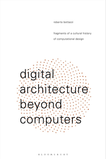 Digital Architecture Beyond Computers - Fragments of a Cultural History of Computational Design ebook by Roberto Bottazzi
