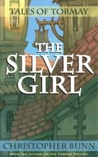 The Silver Girl - Tales of Tormay ebook by Christopher Bunn