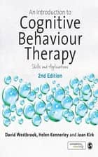 An Introduction to Cognitive Behaviour Therapy - Skills and Applications ebook by David Westbrook, Helen Kennerley, Joan Kirk