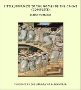 Little Journeys to the Homes of the Great (Complete) ebook by Elbert Hubbard