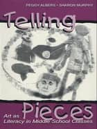 Telling Pieces - Art As Literacy in Middle School Classes ebook by Peggy Albers, Sharon Murphy