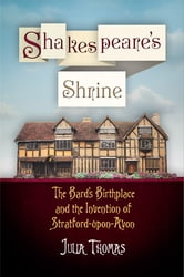 Shakespeare's Shrine - The Bard's Birthplace and the Invention of Stratford-upon-Avon ebook by Julia Thomas