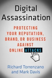 Digital Assassination - Protecting Your Reputation, Brand, or Business Against Online Attacks ebook by Richard Torrenzano,Mark Davis