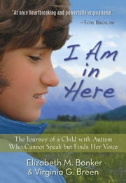 I Am in Here - The Journey of a Child with Autism Who Cannot Speak but Finds Her Voice ebook by Elizabeth M. Bonker,Virginia G. Breen