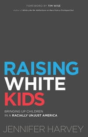 Raising White Kids - Bringing Up Children in a Racially Unjust America ebook by Jennifer Harvey, Tim Wise