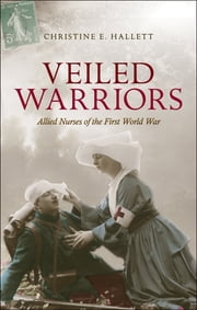 Veiled Warriors - Allied Nurses of the First World War ebook by Christine E. Hallett