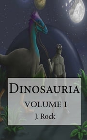Dinosauria: The Complete Volume I ebook by J. Rock