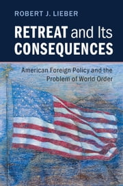 Retreat and its Consequences - American Foreign Policy and the Problem of World Order ebook by Robert J. Lieber
