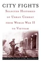 City Fights - Selected Histories of Urban Combat from World War II to Vietnam ebook by John Antal