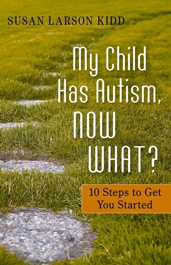 My Child Has Autism, Now What? - 10 Steps to Get You Started ebook by Susan Larson-Kidd,Susan Larson Larson Kidd